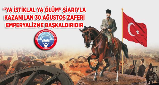 """""""YA İSTİKLAL YA ÖLÜM"""" ŞİARIYLA KAZANILAN 30 AĞUSTOS ZAFERİ EMPERYALİZME BAŞKALDIRIDIR"""
